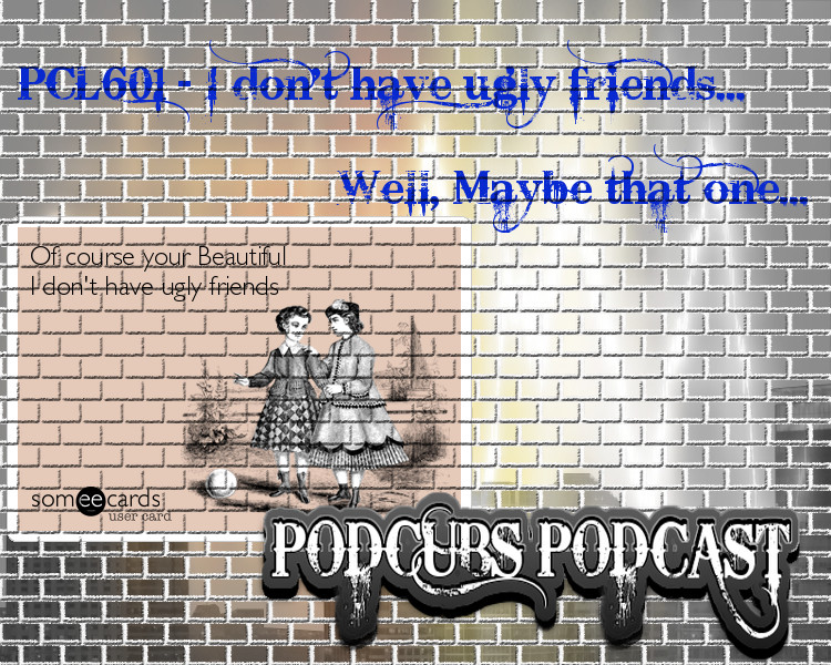 PCL601 – I don't have ugly friends… Well, Maybe that one…
